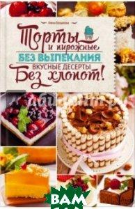 Богданова Алена / Торты и пирожные без выпекания. Вкусные десерты без хлопот