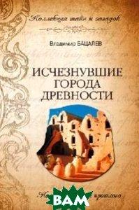 Исчезнувшие города древности. Немые свидетели прошлого
