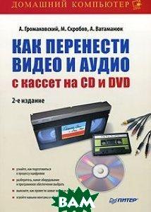 Как перенести видео и аудио с кассет на CD и DVD (+CD)   2-е изд.   Громаковский А. А. купить