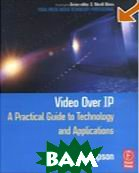 Video Over IP:A Practical Guide to Technology and Applications /  ����� ������ IP : ������������ �����������  �� ���������� � ����������� 