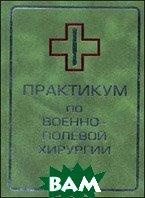 Практикум по военно-полевой хирургии  Гуманенко Е.К.  купить