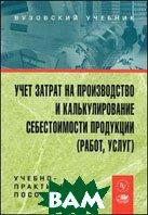 Учет затрат на производство и калькулирование себестоимости продукции (работ, услуг)  Бабаев Ю.А.  купить
