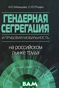 Гендерная сегрегация и трудовая мобильность на российском рынке труда - 2 изд.  Мальцева И.О.  купить