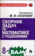 Сборник задач по математике с решениями: 8-11 класс  Сканави М.И.  купить