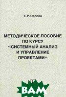 Методическое пособие по курсу `Системный анализ и управление проектами`. Пособие для вузов  Орлова Е.Р.  купить