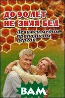 До 90 лет не зная бед. Лечимся медом, прополисом, пергой и остальными продуктами пчеловодства  Суворин А.В.  купить