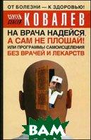 На врача надейся, а сам не плошай! или Программы самоисцеления без врачей и лекарств  Ковалев С.В.  купить