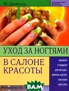 Уход за ногтями в салоне красоты. Маникюр и педикюр для женщин, мужчин и детей. Фантазии нейл-арта  Ю. Дрибноход купить