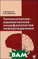 Гипоксически-ишемическая энцефалопатия новорожденных - 2 изд.  Пальчик А.Б., Шабалов Н.П. купить