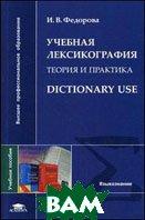 Учебная лексикография. Теория и практика. Dictionary Use. Учебное пособие для вузов  Федорова И.В.  купить