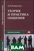 Теория и практика общения. Учебное пособие для ввузов  Панфилова А.П.  купить