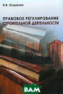 Правовое регулирование строительной деятельности  Кущенко В.В.  купить