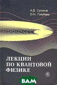 Лекции по квантовой физике. Учебное пособие  Суханов А. Д., Голубева О.Н.  купить