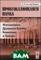 Пробуждающаяся наука: Математика Древнего Египта, Вавилона и Греции  Ван дер Варден Б.Л.  купить