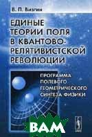 Единые теории поля в квантово-релятивистской революции: Программа полевого геометрического синтеза физики  Визгин В.П. купить