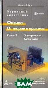 Физика. От теории к практике. В 2 книгах. Книга 2. Электричество. Магнетизм. Теория, методы расчета, практические устройства. Карманный справочник  Бёрд Дж.  купить