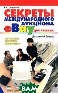 Секреты международного аукциона `eВау` для русских. Домашний бизнес  Сафонова Е.А.  купить