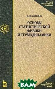 Основы статистической физики и термодинамики. Учебное пособие  Ансельм А.И.  купить