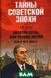 Золотая осень, или Период застоя СССР в 1975-1985 годах  Шубин А.В.  купить