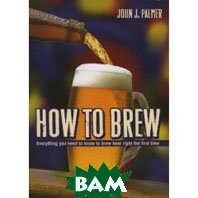 How to Brew: Everything You Need To Know To Brew Beer Right The First Time (Paperback)  John J. Palmer купить