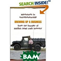 Brewing Up a Business: Adventures in Entrepreneurship from the Founder of Dogfish Head Craft Brewery (Paperback) 