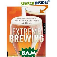 Extreme Brewing: An Enthusiast's Guide to Brewing Craft Beer at Home (Paperback) 