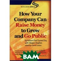 How Your Company Can Raise Money to Grow & Go Public (Paperback)  Robert Paul Turner.Megan Hughes.Garrett Sutton купить
