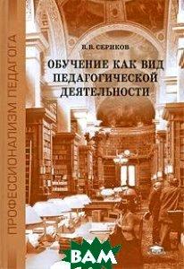 Обучение как вид педагогической деятельности  Сериков В.В. купить