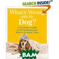 What's Wrong with My Dog?: A Pet Owner's Guide to 150 Symptoms - and What to Do about Them   Jake Tedaldi купить