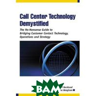 Call Center Technology Demystified: The No-Nonsense Guide to Bridging Customer Contact Technology, Operations and Strategy 
