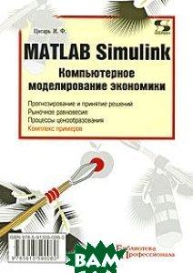 MATLAB Simulink. Компьютерное моделирование экономики  Цисарь И.Ф  купить