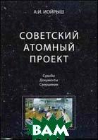 Советский атомный проект. Судьбы. Документы. Свершения  Иойрыш А.И.  купить