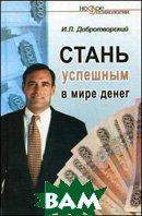 Стань успешным в мире денег. По материалам авторских семинаров, тренингов и консультаций  Добротворский И.  купить