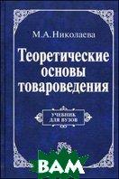 Теоретические основы товароведения. Учебник для вузов  Николаева М. А.  купить