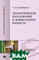 Экологическое образование в дошкольном возрасте  Серебрякова Т.А. купить