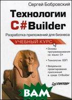 Технологии C# Builder. Разработка приложений для бизнеса. Учебный курс  Бобровский С.И.  купить