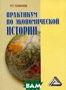Практикум по экономической истории. Издание 3  Толмачева Р. П. купить
