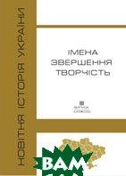 Новітня історія України. Імена, звершення, творчість.   купить