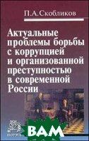 Актуальные проблемы борьбы с коррупцией и организованной преступностью в современной России  Скобликов П.А.  купить