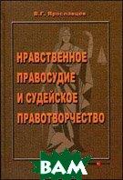 Нравственное правосудие и судейское правотворчество  Ярославцев В.Г.  купить