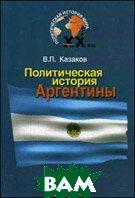 Политическая история Аргентины ХХ века. Учебное пособие  Казаков В.П.  купить