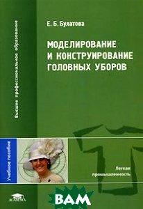 Моделирование и конструирование головных уборов  Булатова Е.Б. купить