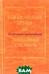 Социология труда. Теоретико-прикладной толковый словарь  Ядов В. А. купить