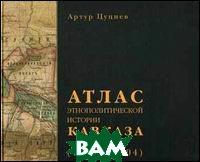 Атлас этнополитической истории Кавказа. 1774-2004  Цуциев А. А.  купить