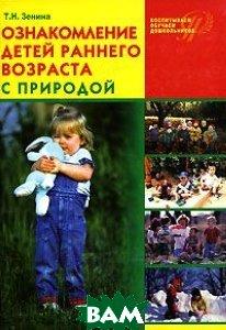 Ознакомление детей раннего возраста с природой: занятия, наблюдения, досуг и развлечениея. Учебное пособие  Зенина Т.Н.  купить