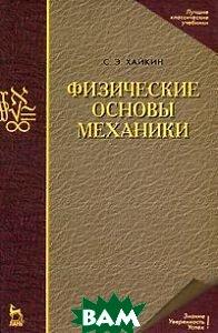 Физические основы механики. Учебное пособие - 3 изд.  Хайкин С.Э.  купить