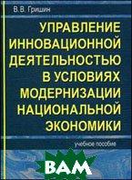 Управление инновационной деятельностью в условиях модернизации национальной экономики. Учебное пособие  Гришин В.В.  купить
