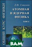 Общий курс физики. В 5 томах. Том 5. Атомная и ядерная физика. Учебное пособие для вузов  Сивухин Д.В.  купить