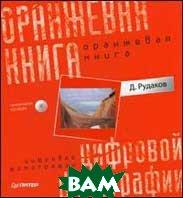 Оранжевая книга цифровой фотографии (+CD). Полноцветное издание   Рудаков Д. Е. купить
