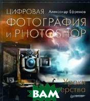 Цифровая фотография и Photoshop: уроки мастерства  Ефремов А.А. купить
